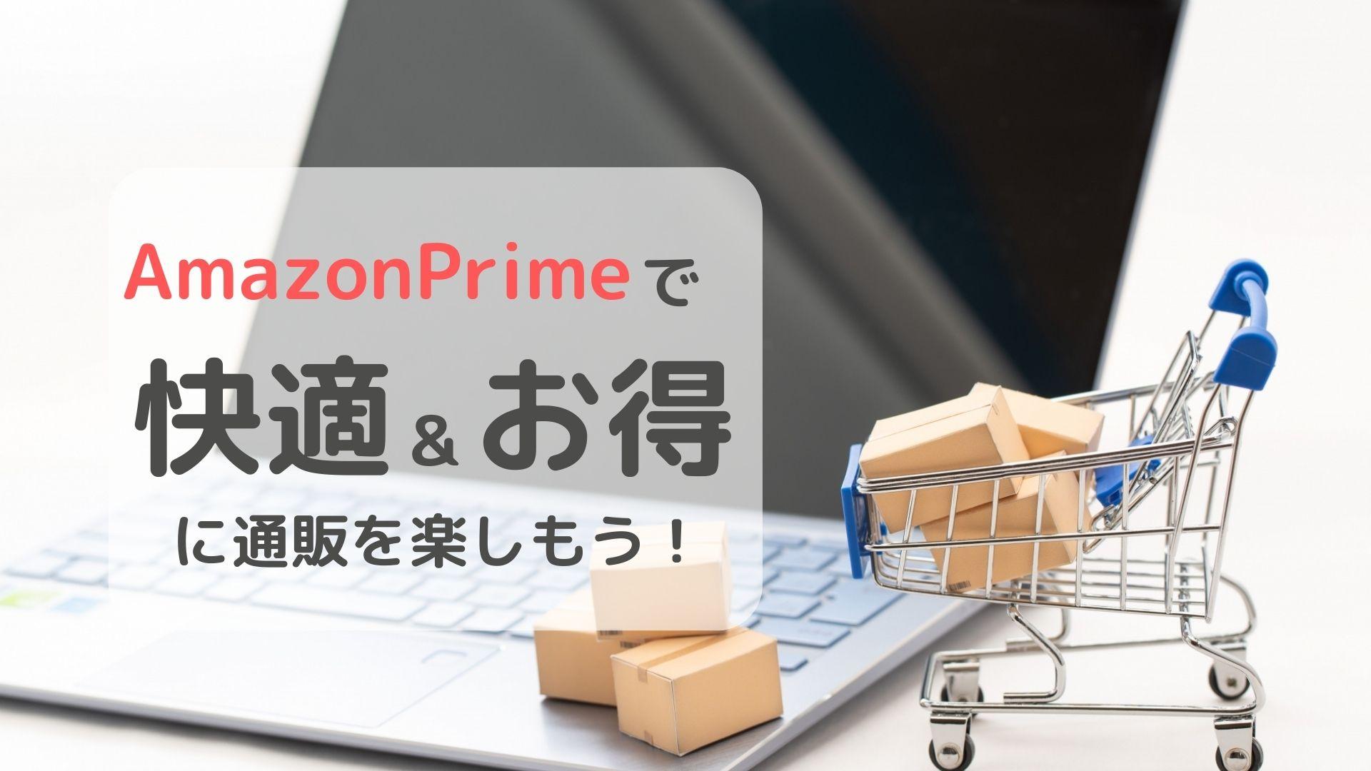 AmazonPrimeで快適&お得に通販を楽しもう